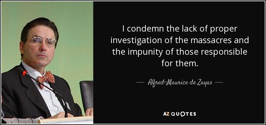 I condemn the lack of proper investigation of the massacres and the impunity of those responsible for them. - Alfred-Maurice de Zayas