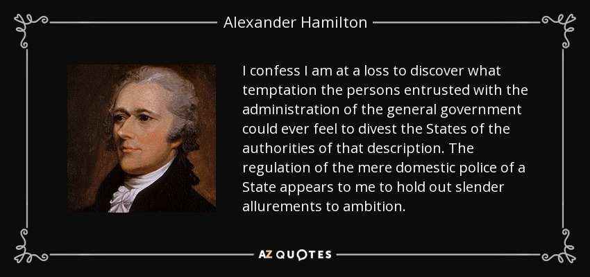 I confess I am at a loss to discover what temptation the persons entrusted with the administration of the general government could ever feel to divest the States of the authorities of that description. The regulation of the mere domestic police of a State appears to me to hold out slender allurements to ambition. - Alexander Hamilton