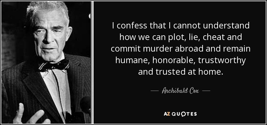 I confess that I cannot understand how we can plot, lie, cheat and commit murder abroad and remain humane, honorable, trustworthy and trusted at home. - Archibald Cox