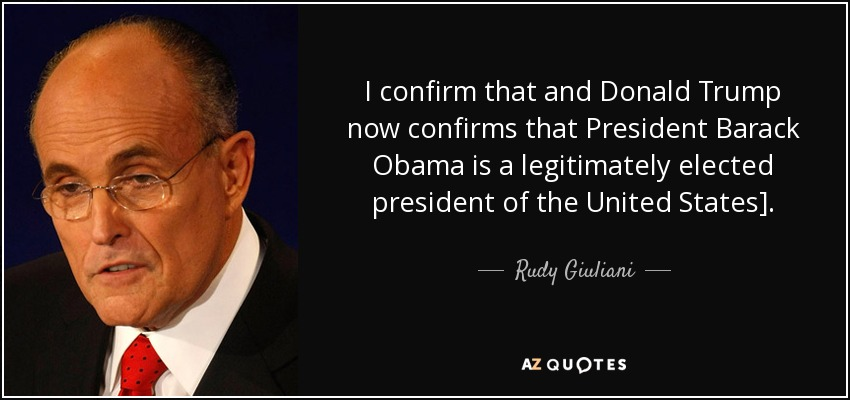 I confirm that and Donald Trump now confirms that President Barack Obama is a legitimately elected president of the United States]. - Rudy Giuliani