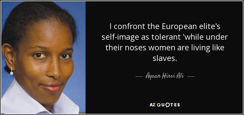 I confront the European elite's self-image as tolerant 'while under their noses women are living like slaves. - Ayaan Hirsi Ali