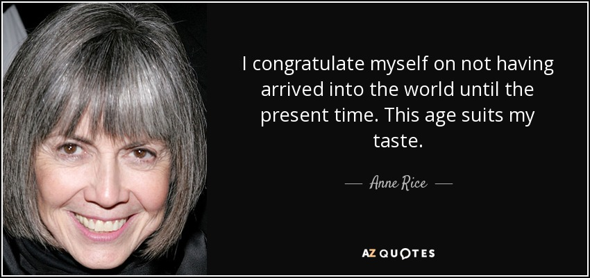 I congratulate myself on not having arrived into the world until the present time. This age suits my taste. - Anne Rice