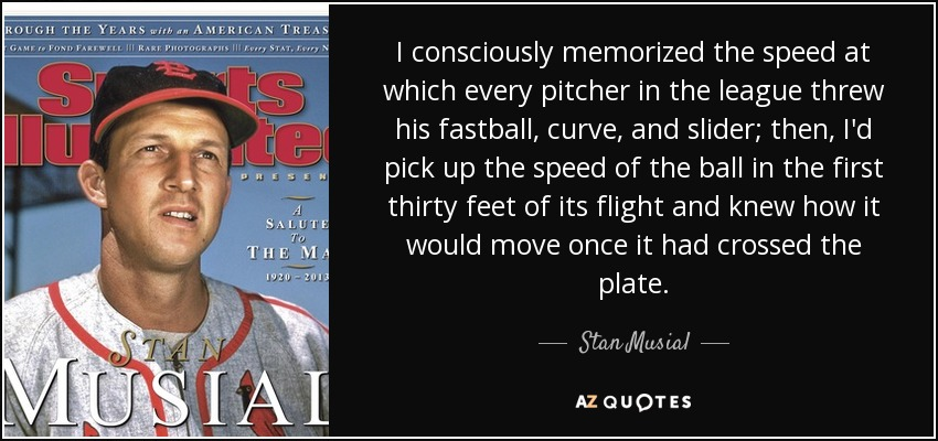 I consciously memorized the speed at which every pitcher in the league threw his fastball, curve, and slider; then, I'd pick up the speed of the ball in the first thirty feet of its flight and knew how it would move once it had crossed the plate. - Stan Musial