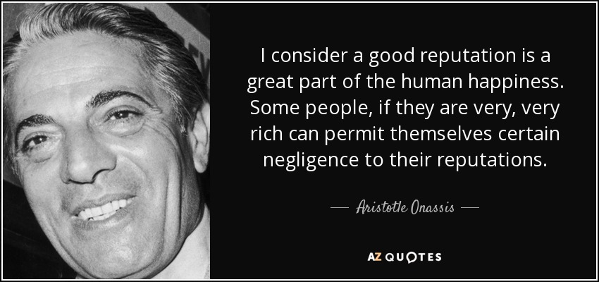 I consider a good reputation is a great part of the human happiness. Some people, if they are very, very rich can permit themselves certain negligence to their reputations. - Aristotle Onassis