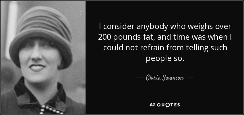 I consider anybody who weighs over 200 pounds fat, and time was when I could not refrain from telling such people so. - Gloria Swanson