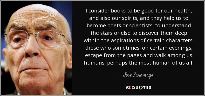 I consider books to be good for our health, and also our spirits, and they help us to become poets or scientists, to understand the stars or else to discover them deep within the aspirations of certain characters, those who sometimes, on certain evenings, escape from the pages and walk among us humans, perhaps the most human of us all. - Jose Saramago