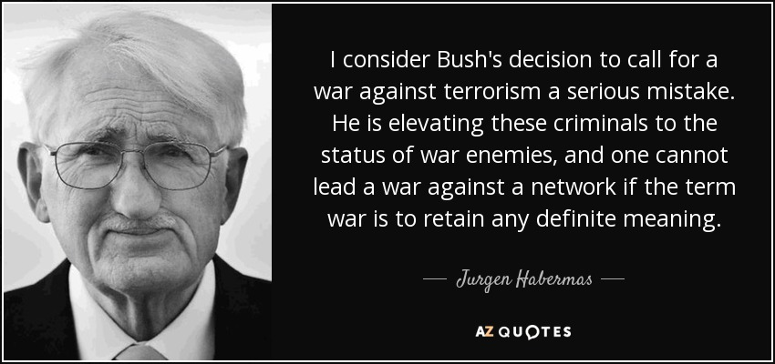 I consider Bush's decision to call for a war against terrorism a serious mistake. He is elevating these criminals to the status of war enemies, and one cannot lead a war against a network if the term war is to retain any definite meaning. - Jurgen Habermas