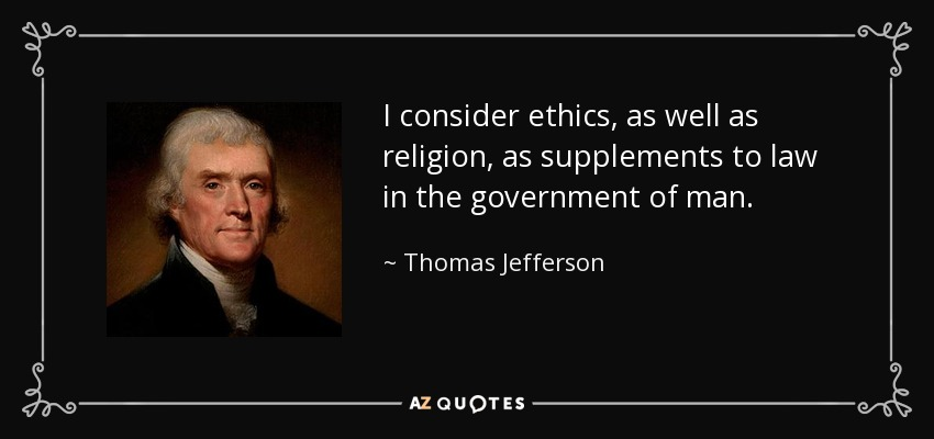 I consider ethics, as well as religion, as supplements to law in the government of man. - Thomas Jefferson
