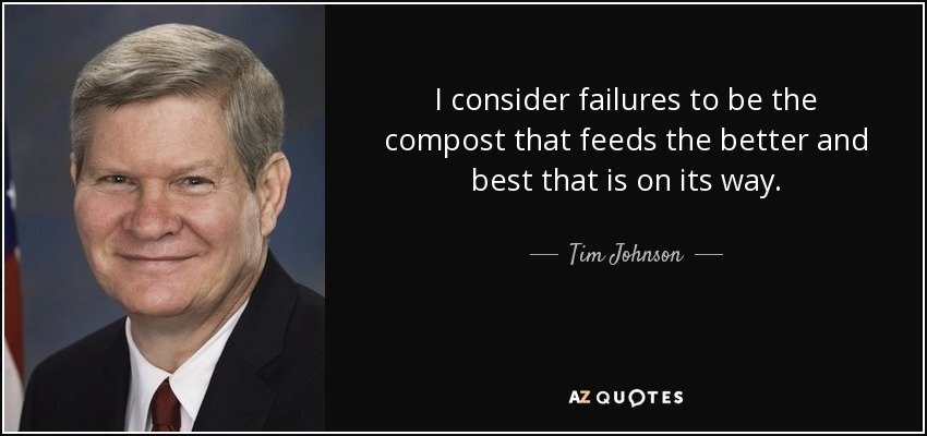 I consider failures to be the compost that feeds the better and best that is on its way. - Tim Johnson