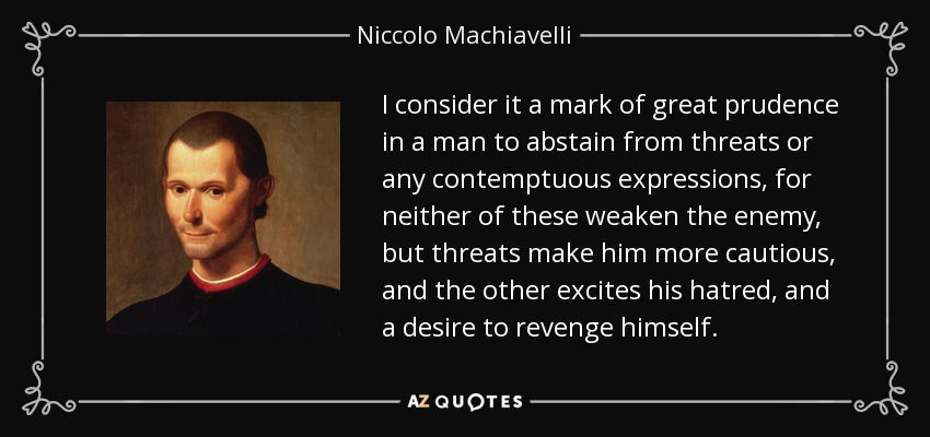I consider it a mark of great prudence in a man to abstain from threats or any contemptuous expressions, for neither of these weaken the enemy, but threats make him more cautious, and the other excites his hatred, and a desire to revenge himself. - Niccolo Machiavelli