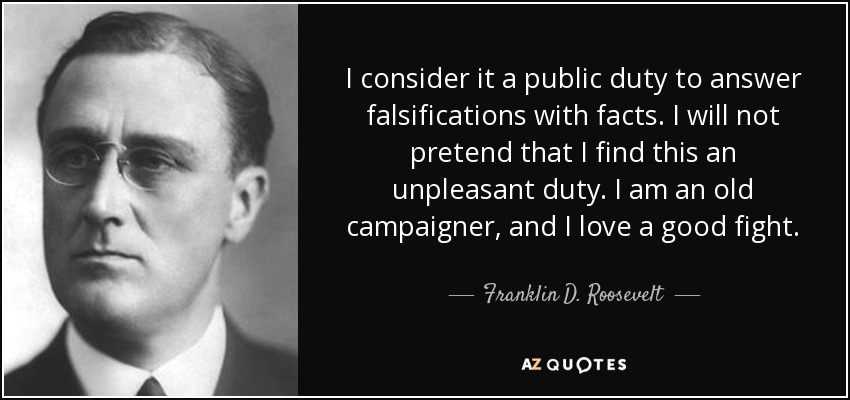 I consider it a public duty to answer falsifications with facts. I will not pretend that I find this an unpleasant duty. I am an old campaigner, and I love a good fight. - Franklin D. Roosevelt