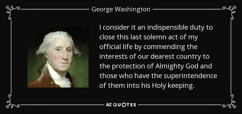 I consider it an indispensible duty to close this last solemn act of my official life by commending the interests of our dearest country to the protection of Almighty God and those who have the superintendence of them into his Holy keeping. - George Washington