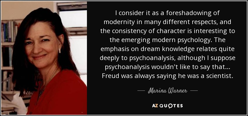 I consider it as a foreshadowing of modernity in many different respects, and the consistency of character is interesting to the emerging modern psychology. The emphasis on dream knowledge relates quite deeply to psychoanalysis, although I suppose psychoanalysis wouldn't like to say that... Freud was always saying he was a scientist. - Marina Warner