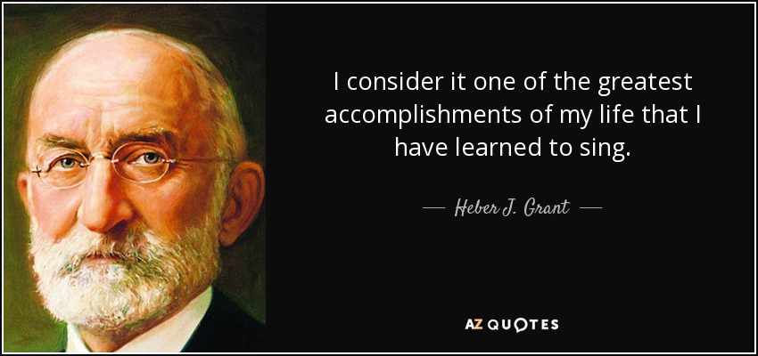 I consider it one of the greatest accomplishments of my life that I have learned to sing. - Heber J. Grant