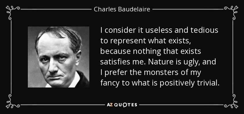 I consider it useless and tedious to represent what exists, because nothing that exists satisfies me. Nature is ugly, and I prefer the monsters of my fancy to what is positively trivial. - Charles Baudelaire