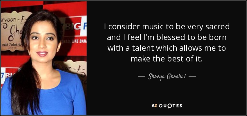 I consider music to be very sacred and I feel I'm blessed to be born with a talent which allows me to make the best of it - Shreya Ghoshal