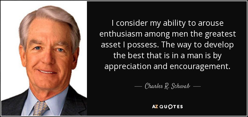 I consider my ability to arouse enthusiasm among men the greatest asset I possess. The way to develop the best that is in a man is by appreciation and encouragement. - Charles R. Schwab