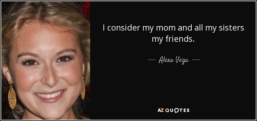 I consider my mom and all my sisters my friends. - Alexa Vega