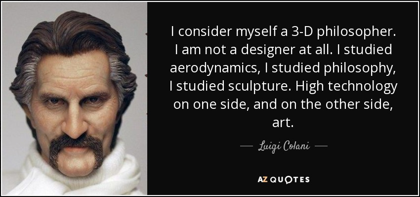 I consider myself a 3-D philosopher. I am not a designer at all. I studied aerodynamics, I studied philosophy, I studied sculpture. High technology on one side, and on the other side, art. - Luigi Colani