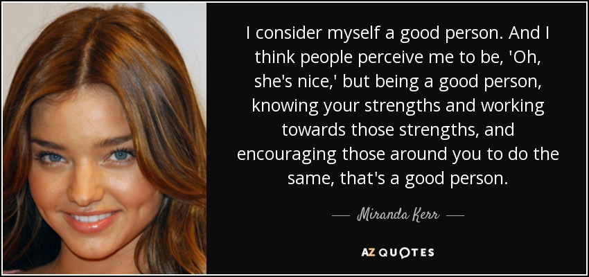 I consider myself a good person. And I think people perceive me to be, 'Oh, she's nice,' but being a good person, knowing your strengths and working towards those strengths, and encouraging those around you to do the same, that's a good person. - Miranda Kerr
