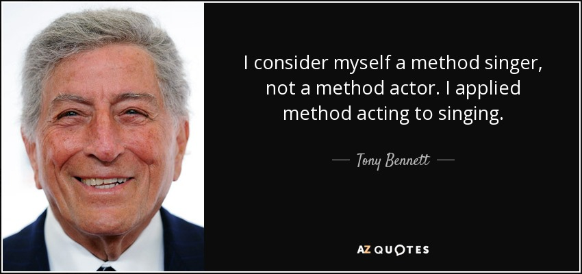 I consider myself a method singer, not a method actor. I applied method acting to singing. - Tony Bennett