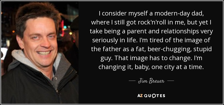 I consider myself a modern-day dad, where I still got rock'n'roll in me, but yet I take being a parent and relationships very seriously in life. I'm tired of the image of the father as a fat, beer-chugging, stupid guy. That image has to change. I'm changing it, baby, one city at a time. - Jim Breuer