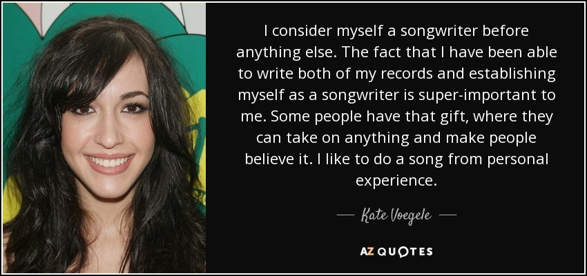 I consider myself a songwriter before anything else. The fact that I have been able to write both of my records and establishing myself as a songwriter is super-important to me. Some people have that gift, where they can take on anything and make people believe it. I like to do a song from personal experience. - Kate Voegele