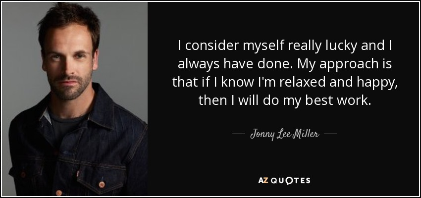 I consider myself really lucky and I always have done. My approach is that if I know I'm relaxed and happy, then I will do my best work. - Jonny Lee Miller