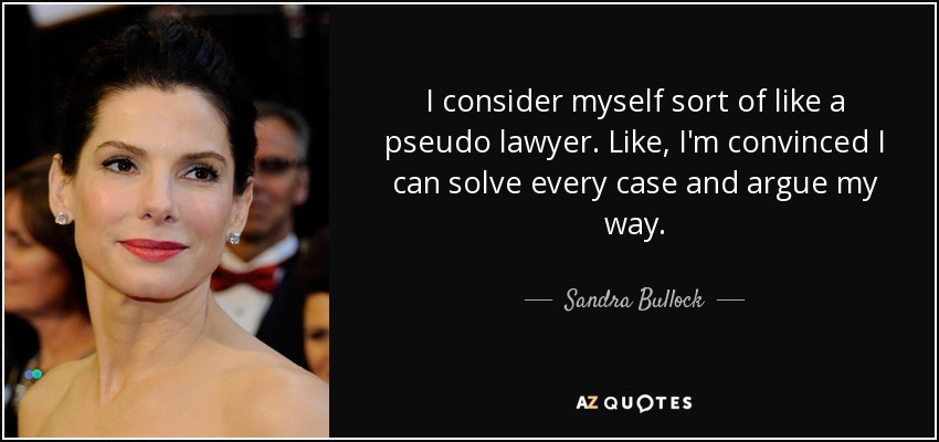 I consider myself sort of like a pseudo lawyer. Like, I'm convinced I can solve every case and argue my way. - Sandra Bullock
