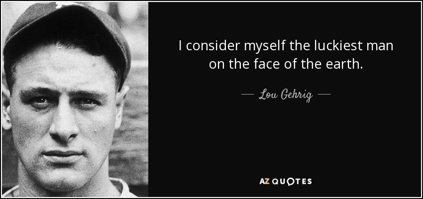 I consider myself the luckiest man on the face of the earth. - Lou Gehrig
