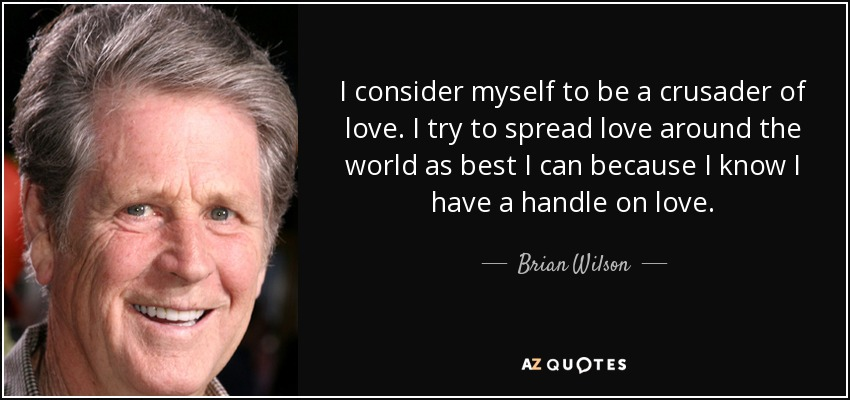 I consider myself to be a crusader of love. I try to spread love around the world as best I can because I know I have a handle on love. - Brian Wilson