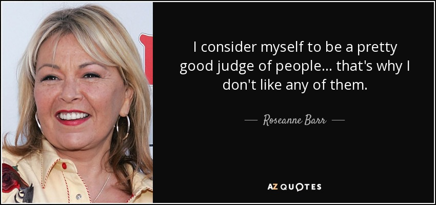 I consider myself to be a pretty good judge of people... that's why I don't like any of them. - Roseanne Barr