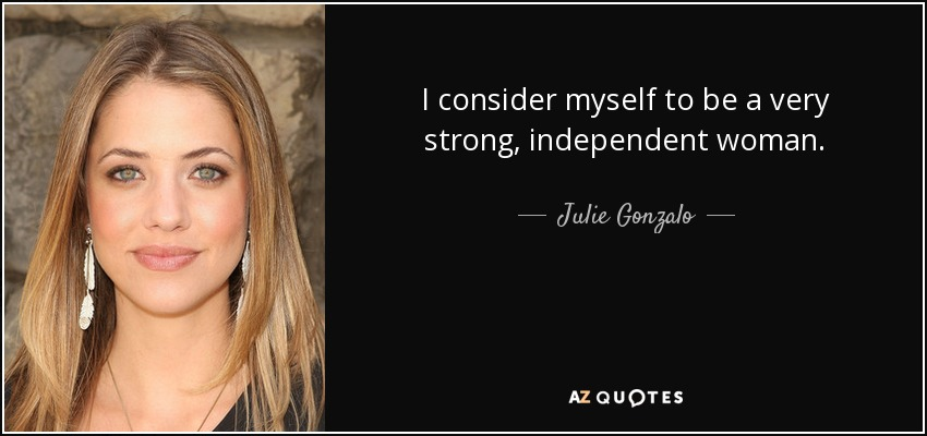 I consider myself to be a very strong, independent woman. - Julie Gonzalo