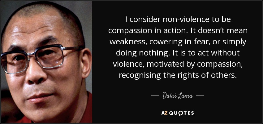 I consider non-violence to be compassion in action. It doesn't mean weakness, cowering in fear, or simply doing nothing. It is to act without violence, motivated by compassion, recognising the rights of others. - Dalai Lama