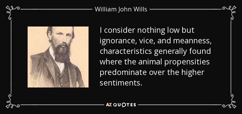 I consider nothing low but ignorance, vice, and meanness, characteristics generally found where the animal propensities predominate over the higher sentiments. - William John Wills