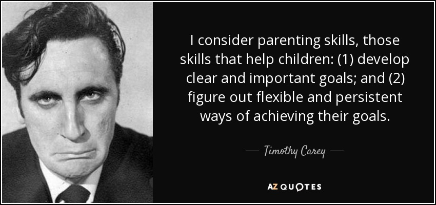 I consider parenting skills, those skills that help children: (1) develop clear and important goals; and (2) figure out flexible and persistent ways of achieving their goals. - Timothy Carey