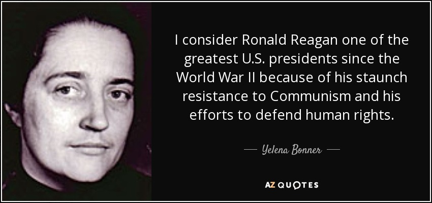 I consider Ronald Reagan one of the greatest U.S. presidents since the World War II because of his staunch resistance to Communism and his efforts to defend human rights. - Yelena Bonner