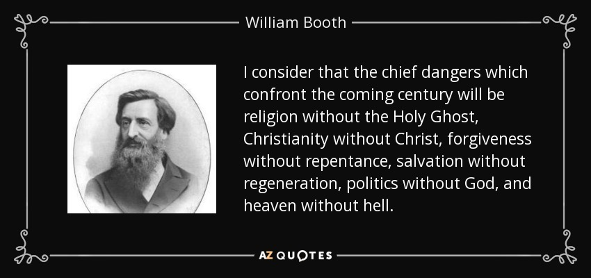 I consider that the chief dangers which confront the coming century will be religion without the Holy Ghost, Christianity without Christ, forgiveness without repentance, salvation without regeneration, politics without God, and heaven without hell. - William Booth