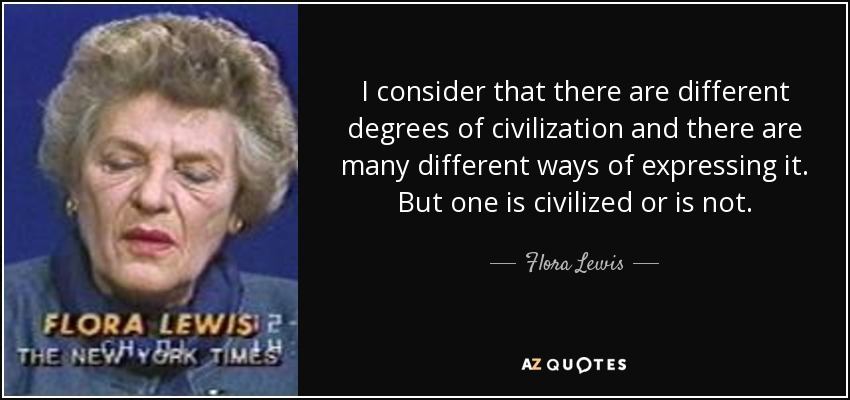 I consider that there are different degrees of civilization and there are many different ways of expressing it. But one is civilized or is not. - Flora Lewis