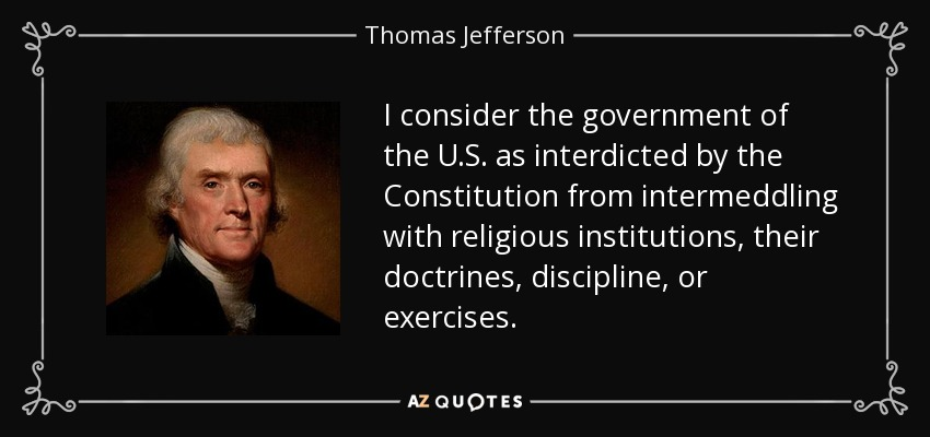 I consider the government of the U.S. as interdicted by the Constitution from intermeddling with religious institutions, their doctrines, discipline, or exercises. - Thomas Jefferson