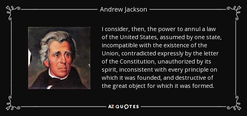 I consider, then, the power to annul a law of the United States, assumed by one state, incompatible with the existence of the Union, contradicted expressly by the letter of the Constitution, unauthorized by its spirit, inconsistent with every principle on which it was founded, and destructive of the great object for which it was formed. - Andrew Jackson