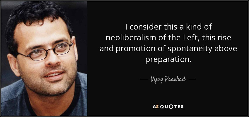 I consider this a kind of neoliberalism of the Left, this rise and promotion of spontaneity above preparation. - Vijay Prashad