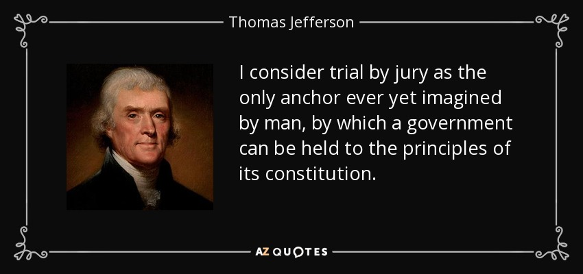 I consider trial by jury as the only anchor ever yet imagined by man, by which a government can be held to the principles of its constitution. - Thomas Jefferson