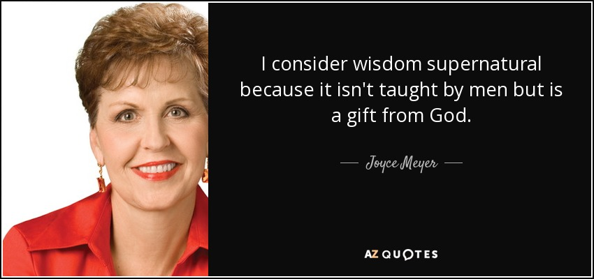 I consider wisdom supernatural because it isn't taught by men but is a gift from God. - Joyce Meyer