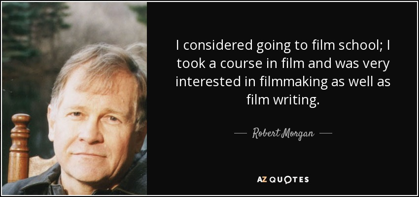 I considered going to film school; I took a course in film and was very interested in filmmaking as well as film writing. - Robert Morgan