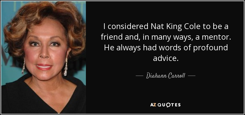 I considered Nat King Cole to be a friend and, in many ways, a mentor. He always had words of profound advice. - Diahann Carroll