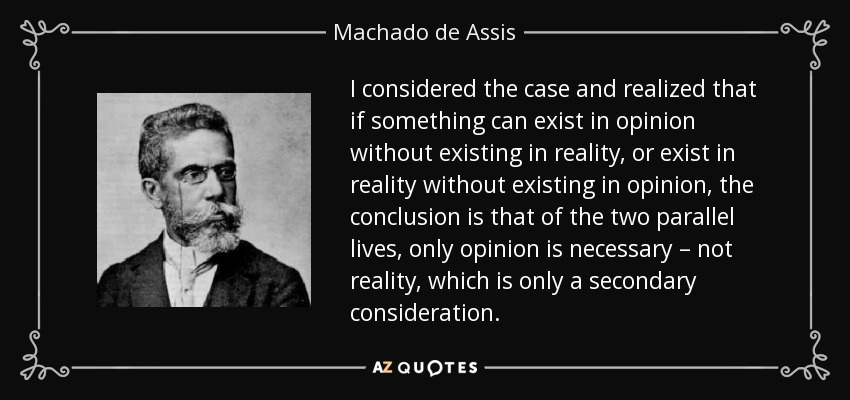 I considered the case and realized that if something can exist in opinion without existing in reality, or exist in reality without existing in opinion, the conclusion is that of the two parallel lives, only opinion is necessary – not reality, which is only a secondary consideration. - Machado de Assis