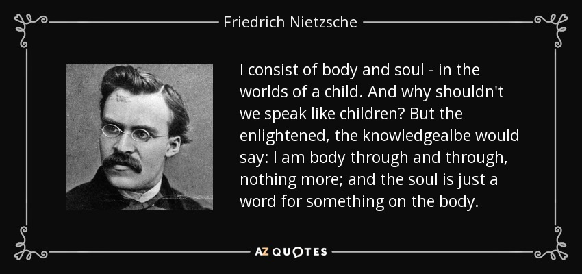 I consist of body and soul - in the worlds of a child. And why shouldn't we speak like children? But the enlightened, the knowledgealbe would say: I am body through and through, nothing more; and the soul is just a word for something on the body. - Friedrich Nietzsche