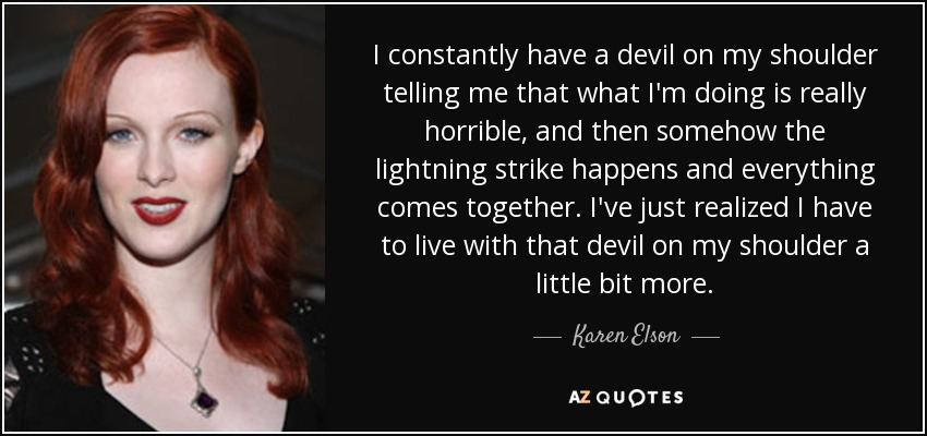 I constantly have a devil on my shoulder telling me that what I'm doing is really horrible, and then somehow the lightning strike happens and everything comes together. I've just realized I have to live with that devil on my shoulder a little bit more. - Karen Elson