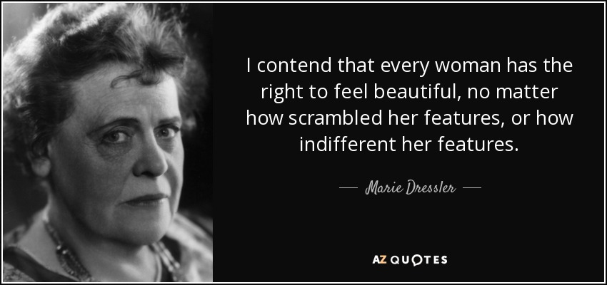 I contend that every woman has the right to feel beautiful, no matter how scrambled her features, or how indifferent her features. - Marie Dressler